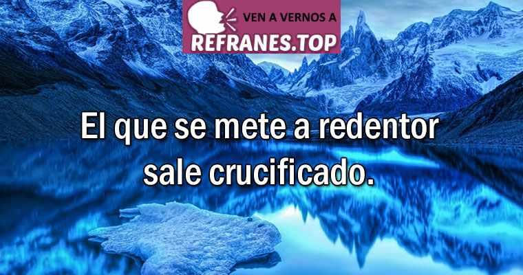 refrán el que se mete a redentor sale crucificado